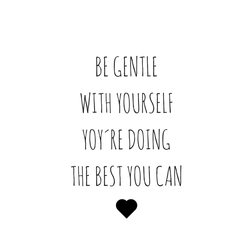 BE GENTLE WITH YOURSELFYOY´RE DOING THE BEST YOU CAN (1)